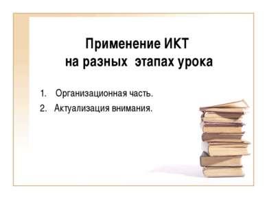 Применение ИКТ на разных этапах урока Организационная часть. 2. Актуализация ...