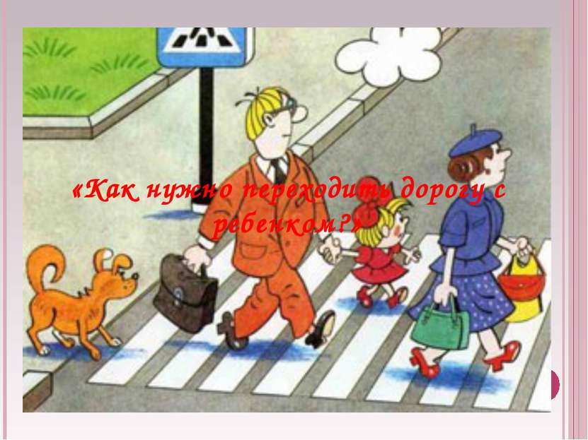 «Как нужно переходить дорогу с ребенком?»