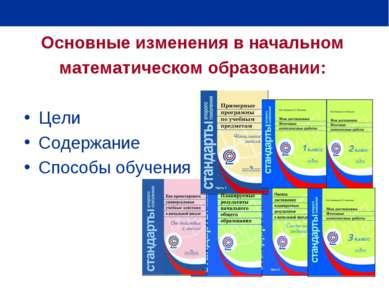 Основные изменения в начальном математическом образовании: Цели Содержание Сп...