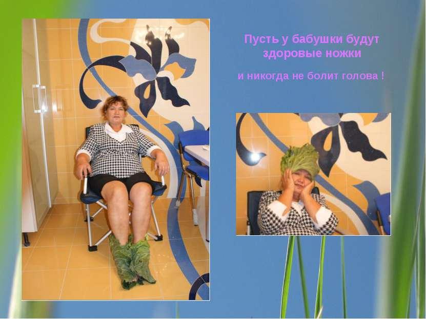 Пусть у бабушки будут здоровые ножки и никогда не болит голова !