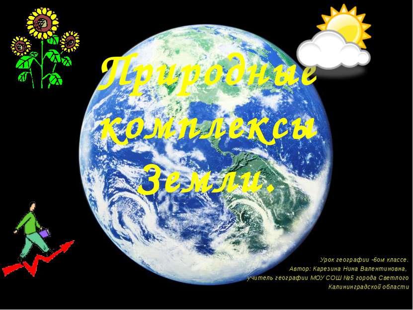 Природные комплексы Земли. Урок географии -6ом классе. Автор: Карезина Нина В...