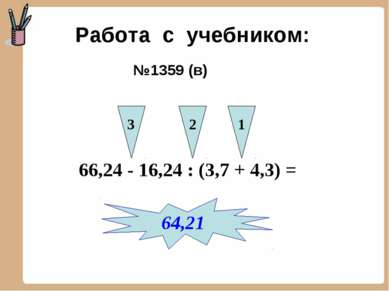 Работа с учебником: №1359 (в) 66,24 - 16,24 : (3,7 + 4,3) = 3 2 1 64,21
