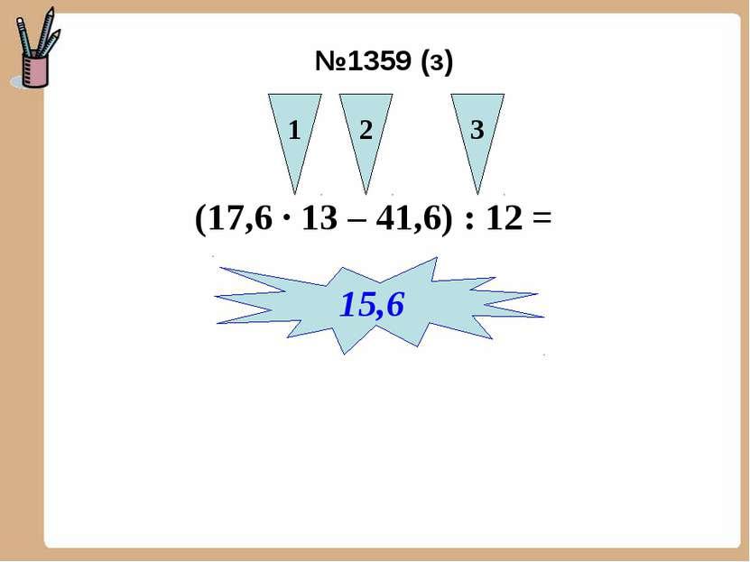 (17,6 ∙ 13 – 41,6) : 12 = 1 2 3 15,6 №1359 (з)