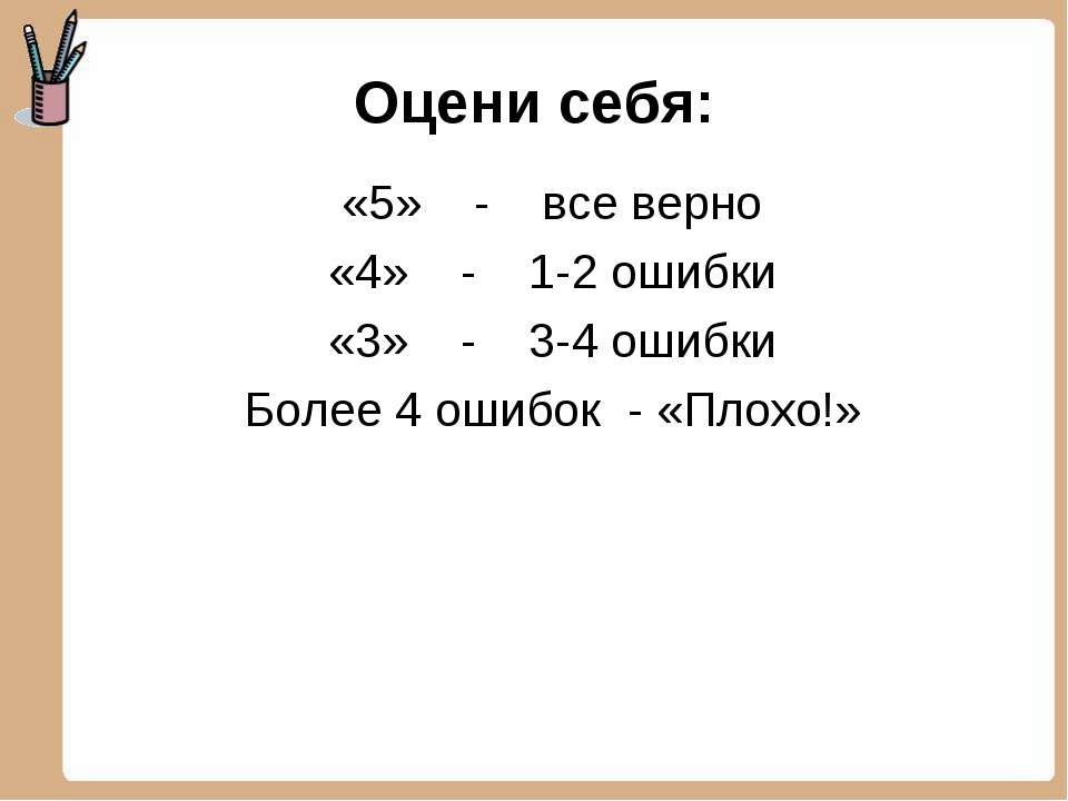 Оцени себя: «5» - все верно «4» - 1-2 ошибки «3» - 3-4 ошибки Более 4 ошибок ...