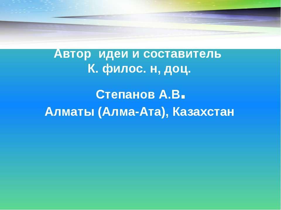 Автор идеи и составитель К. филос. н, доц. Степанов А.В. Алматы (Алма-Ата), К...