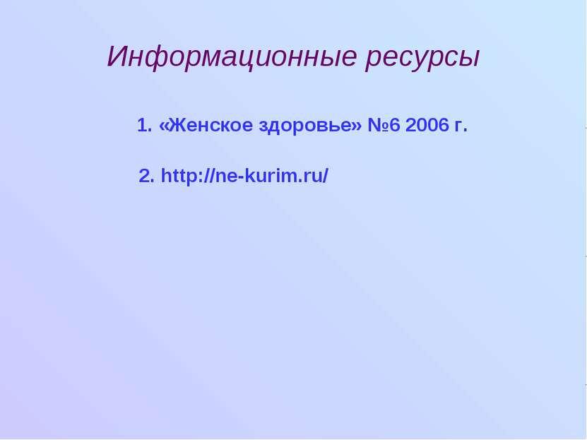 Информационные ресурсы 1. «Женское здоровье» №6 2006 г. 2. http://ne-kurim.ru/