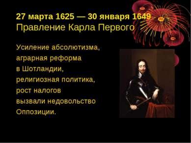 27 марта 1625—30 января 1649 Правление Карла Первого Усиление абсолютизма, ...