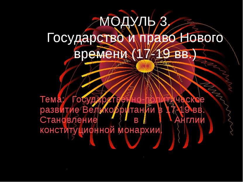 МОДУЛЬ 3. Государство и право Нового времени (17-19 вв.) Тема: Государственно...