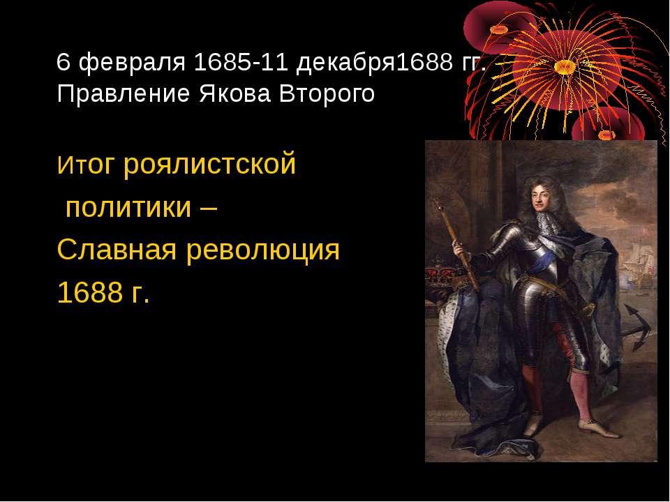 6 февраля 1685-11 декабря1688 гг. Правление Якова Второго Итог роялистской по...