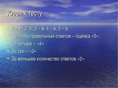 Ключ к тесту 1 – в ; 2- б; 3 – в; 4 – в; 5 – а За пять правильных ответов – о...