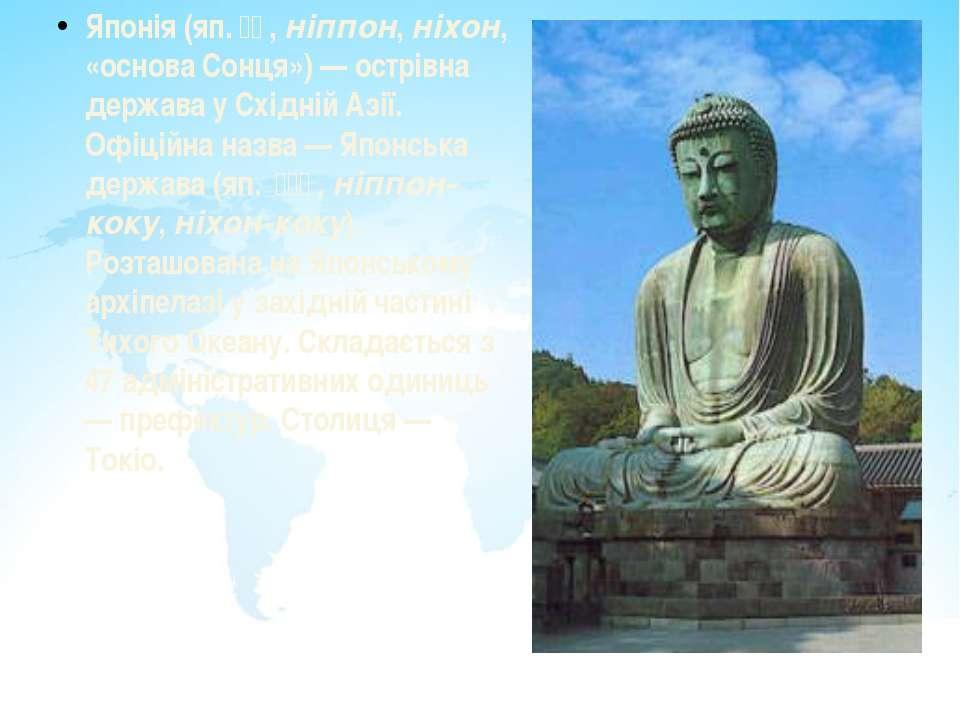 Японія (яп.日本, ніппон, ніхон, «основа Сонця») — острівна держава у Східній ...