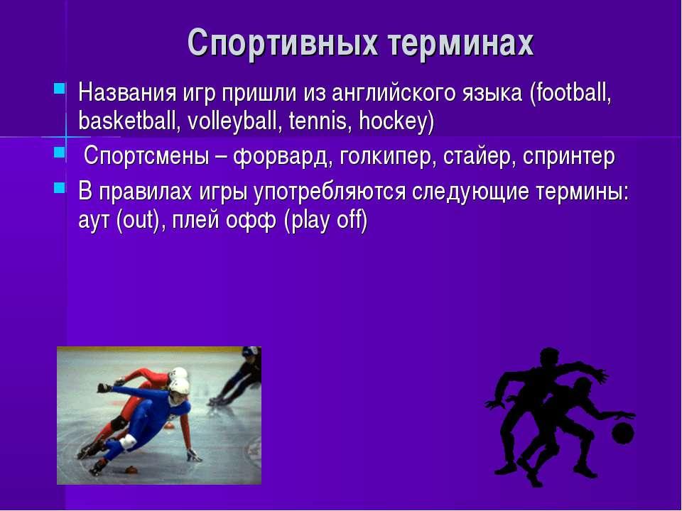 Спортивных терминах Названия игр пришли из английского языка (football, baske...