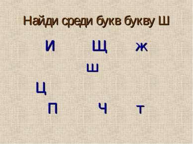 Найди среди букв букву Ш И Щ ж ш Ц П Ч т