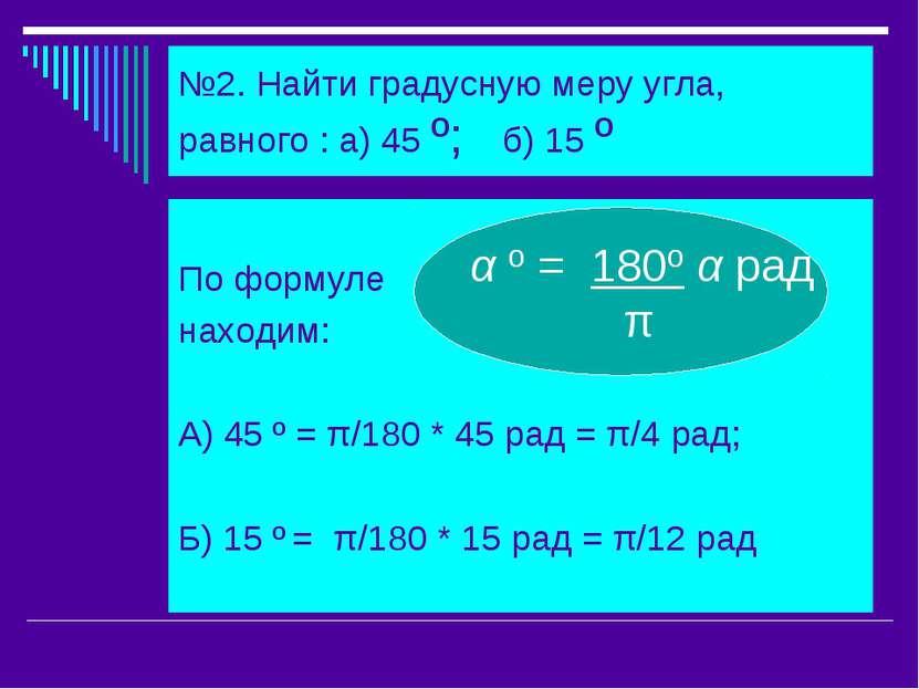 №2. Найти градусную меру угла, равного : а) 45 º; б) 15 º По формуле находим:...