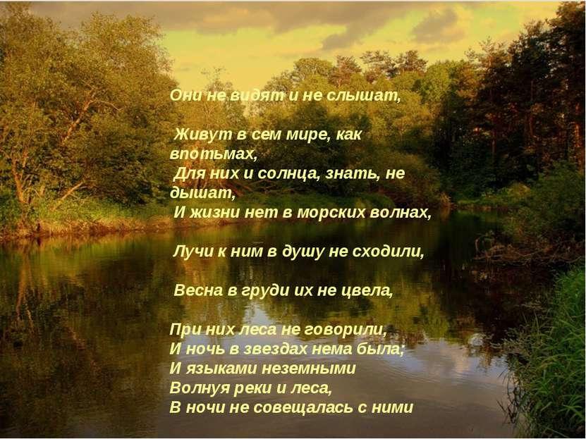 Они не видят и не слышат, Живут в сем мире, как впотьмах, Для них и солнца, з...
