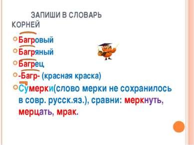 ЗАПИШИ В СЛОВАРЬ КОРНЕЙ Багровый Багряный Багрец -Багр- (красная краска) Суме...