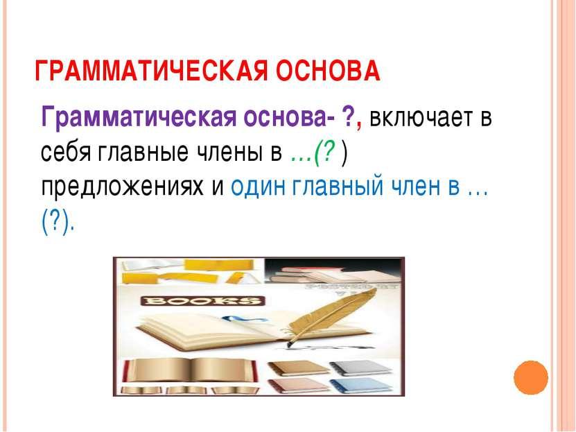 ГРАММАТИЧЕСКАЯ ОСНОВА Грамматическая основа- ?, включает в себя главные члены...