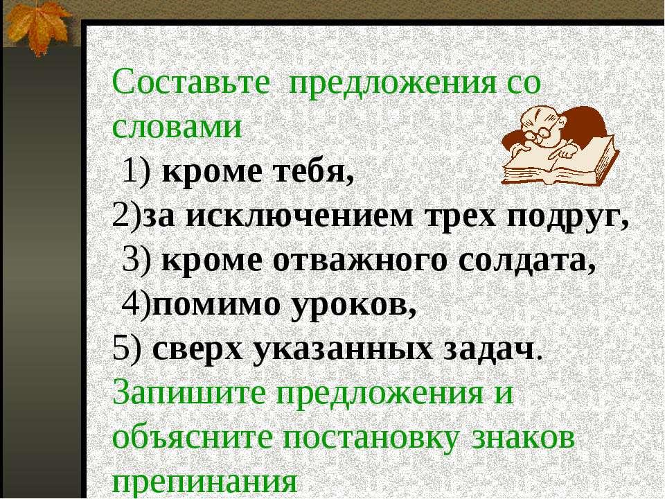 Составьте предложения со словами 1) кроме тебя, 2)за исключением трех подруг,...