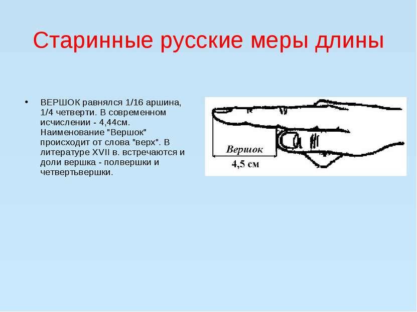 Старинные русские меры длины  ВЕРШОК равнялся 1/16 аршина, 1/4 четверти. В с...