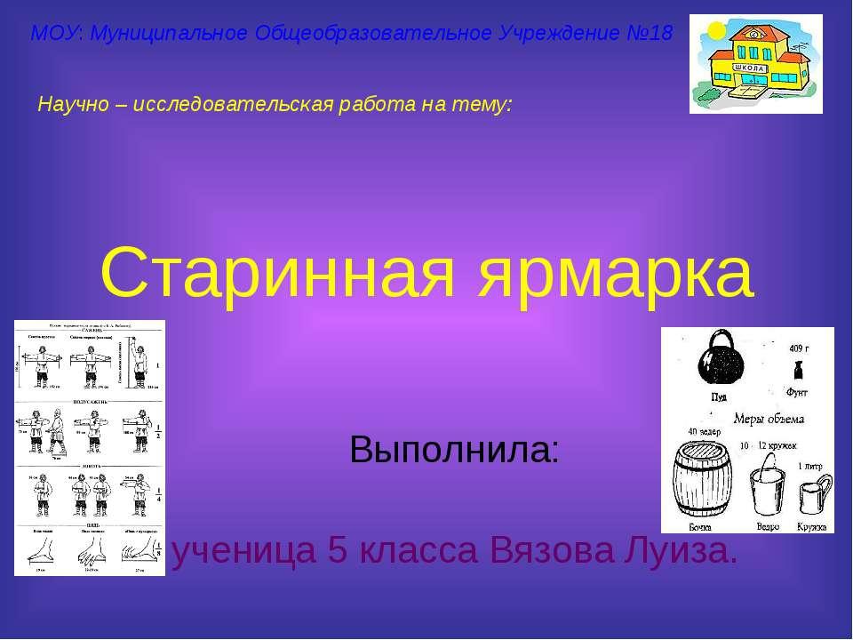 Старинная ярмарка Выполнила: ученица 5 класса Вязова Луиза. МОУ: Муниципально...
