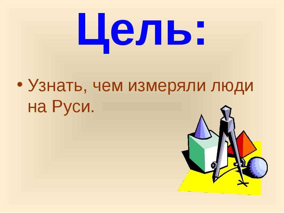 Цель: Узнать, чем измеряли люди на Руси.