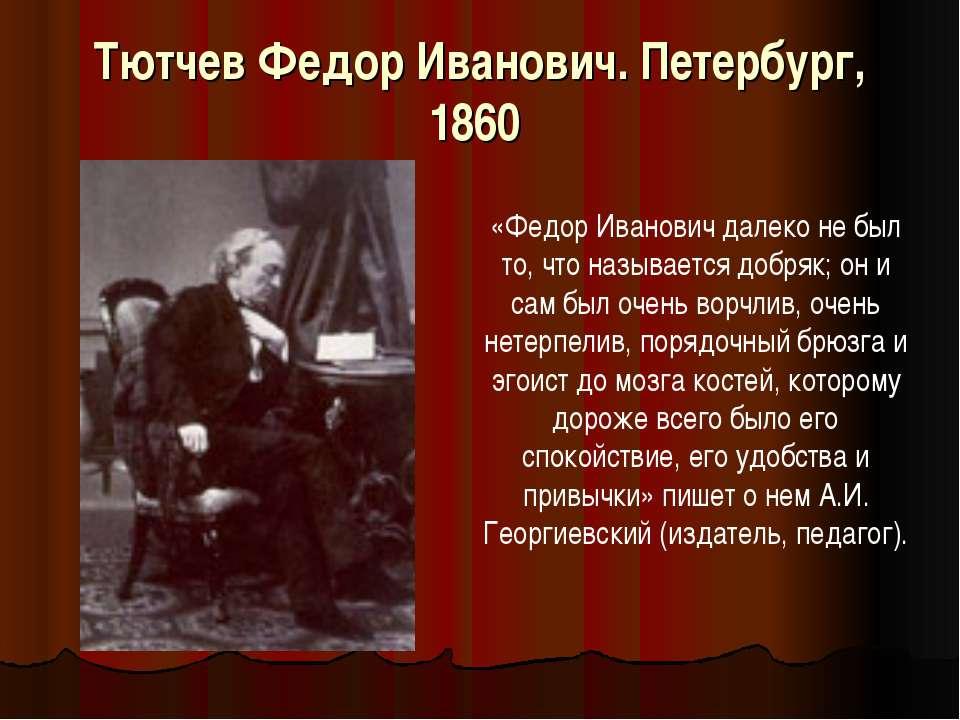 Тютчев Федор Иванович. Петербург, 1860 «Федор Иванович далеко не был то, что ...