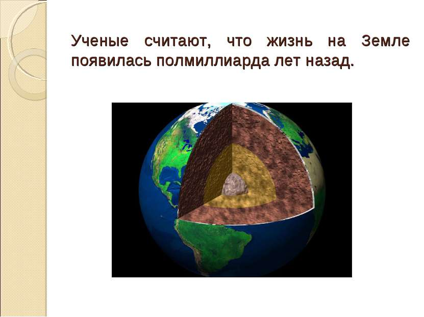 Ученые считают, что жизнь на Земле появилась полмиллиарда лет назад.