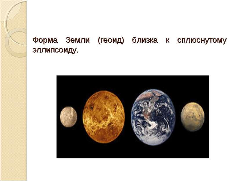 Форма Земли (геоид) близка к сплюснутому эллипсоиду.