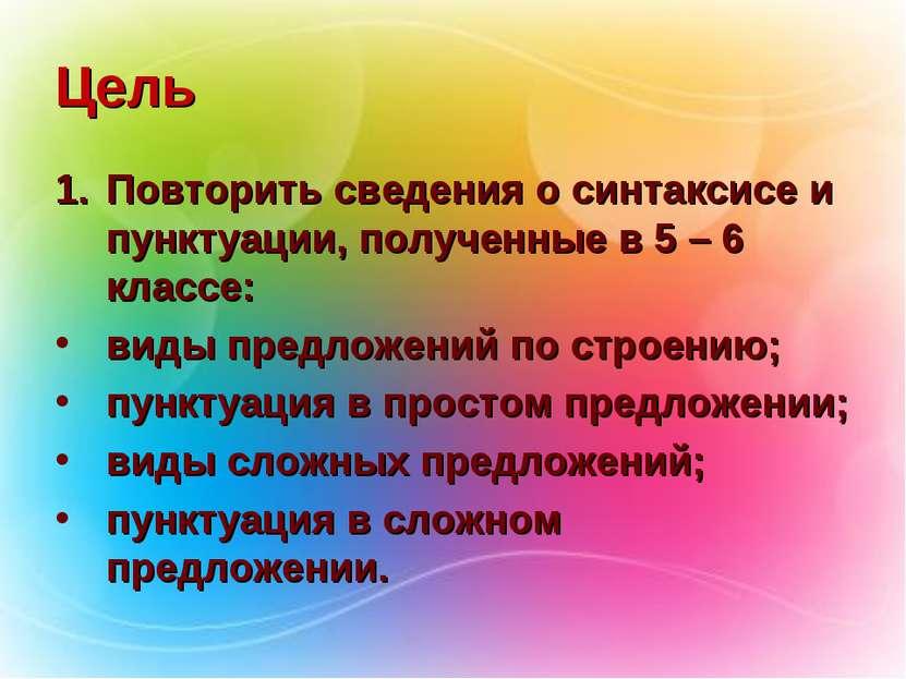 Цель Повторить сведения о синтаксисе и пунктуации, полученные в 5 – 6 классе:...