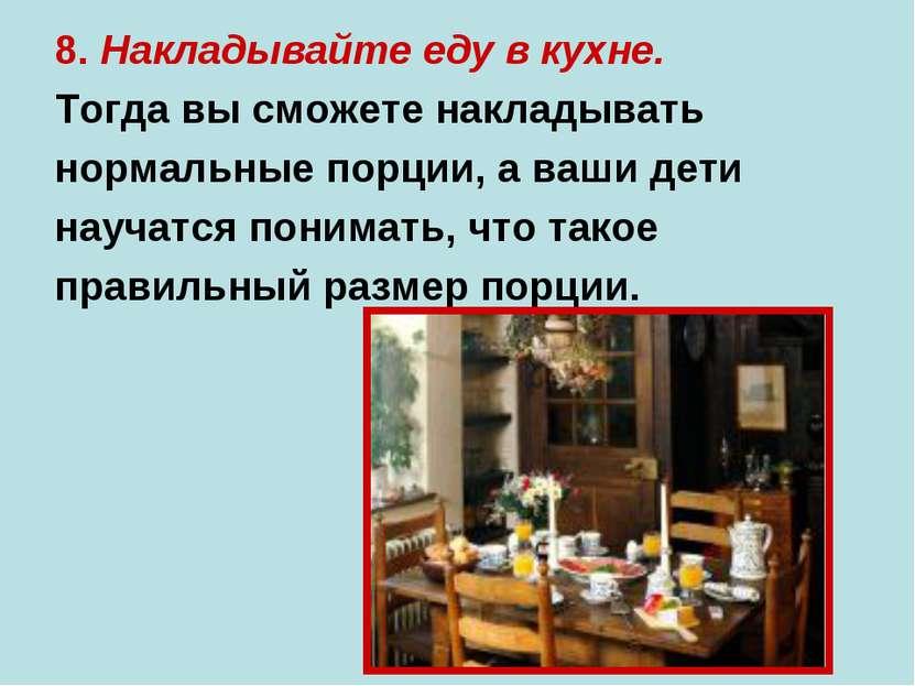 8. Накладывайте еду в кухне. Тогда вы сможете накладывать нормальные порции, ...