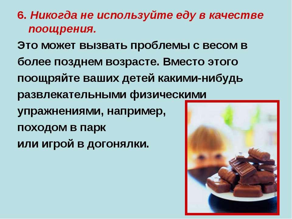 6. Никогда не используйте еду в качестве поощрения. Это может вызвать проблем...