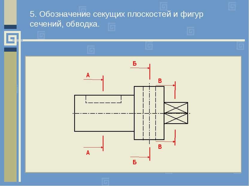 5. Обозначение секущих плоскостей и фигур сечений, обводка. А А Б Б В В