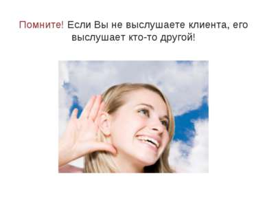 Помните! Если Вы не выслушаете клиента, его выслушает кто-то другой!