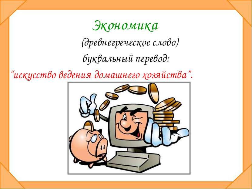 """Экономика (древнегреческое слово) буквальный перевод: """"искусство ведения дома..."""
