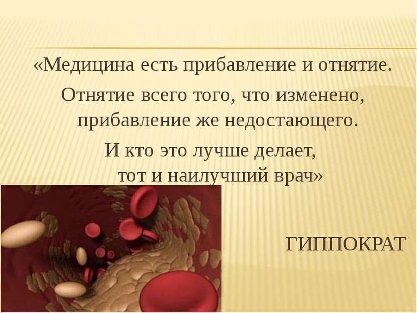 «Медицина есть прибавление и отнятие. Отнятие всего того, что изменено, приба...