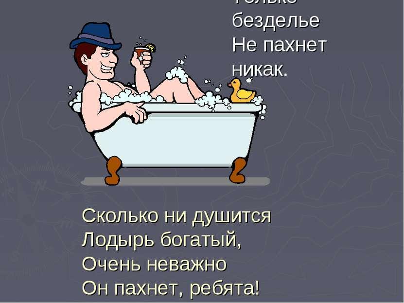 Только безделье Не пахнет никак. Сколько нидушится Лодырь богатый, Очень нев...