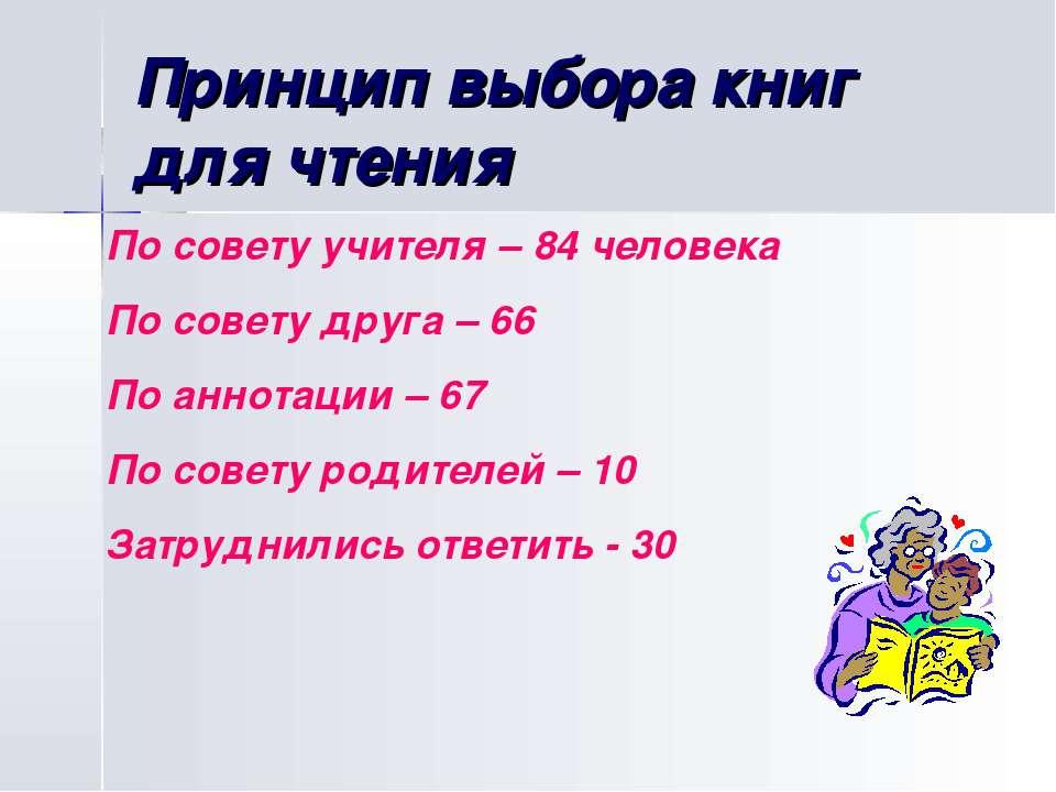 Принцип выбора книг для чтения По совету учителя – 84 человека По совету друг...