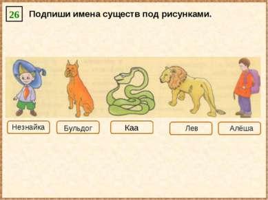 Подпиши имена существ под рисунками. 26 Каа Незнайка Бульдог Лев Алёша