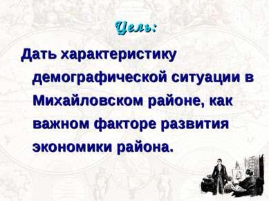 Цель: Дать характеристику демографической ситуации в Михайловском районе, как...