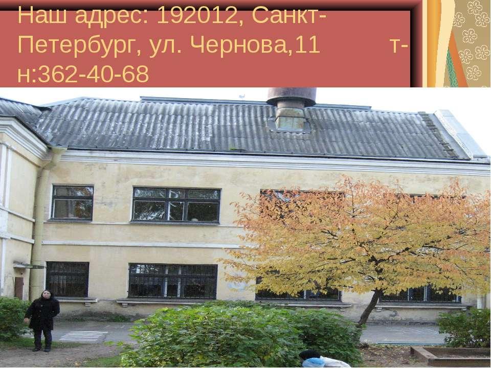 Наш адрес: 192012, Санкт-Петербург, ул. Чернова,11 т-н:362-40-68