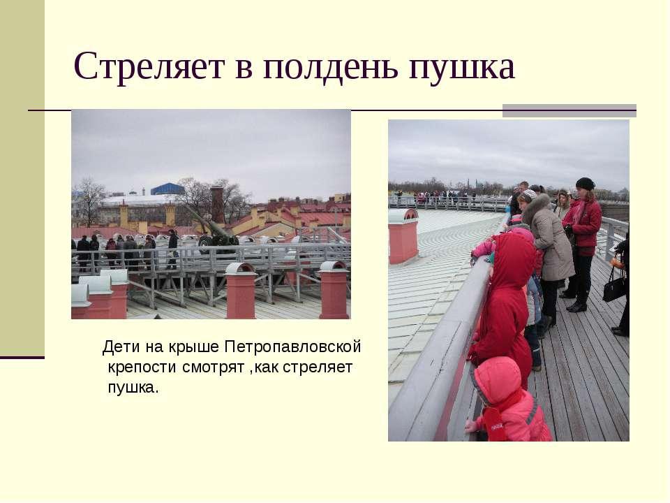 Стреляет в полдень пушка Дети на крыше Петропавловской крепости смотрят ,как ...