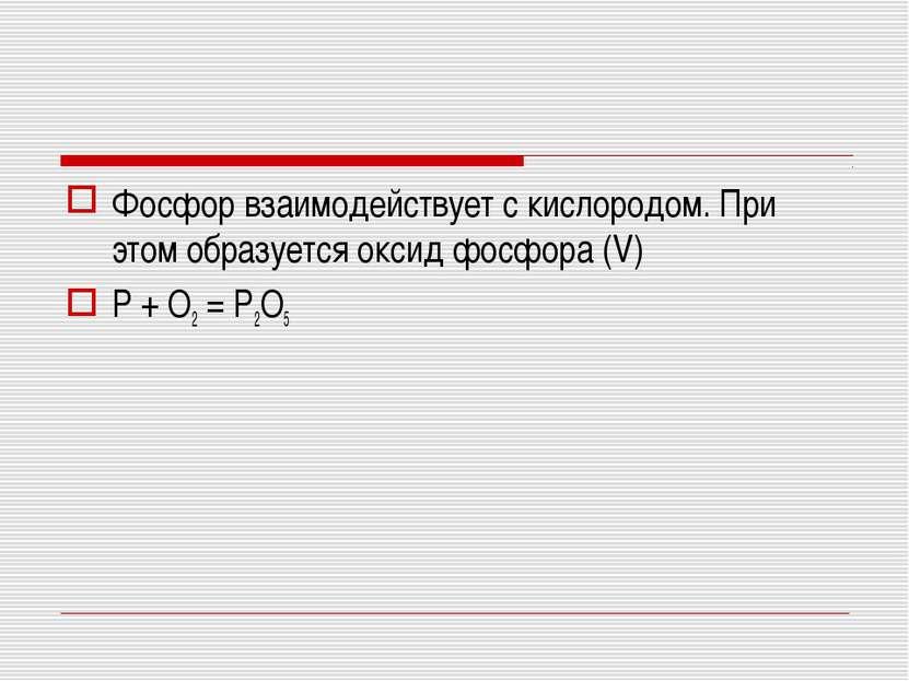 Фосфор взаимодействует с кислородом. При этом образуется оксид фосфора (V) P ...