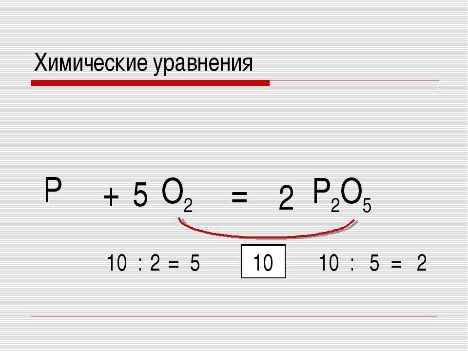 = P O2 + P2O5 10 10 : 5 = 2 10 : 2 = 5 5 2 Химические уравнения