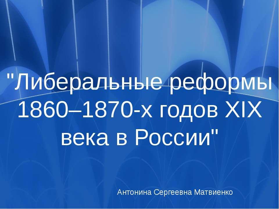 """""""Либеральные реформы 1860–1870-х годов XIX века в России"""" Антонина Сергеевна ..."""