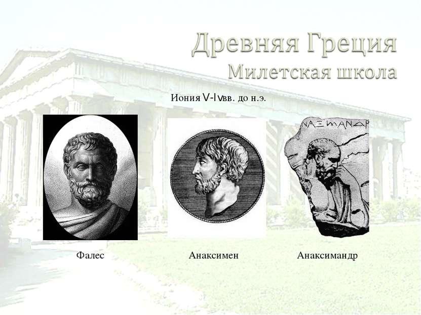 Фалес Иония V-Ivвв. до н.э. Анаксимен Анаксимандр
