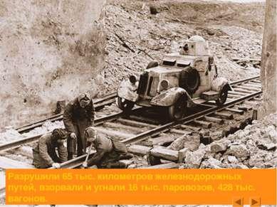 Разрушили 65 тыс. километров железнодорожных путей, взорвали и угнали 16 тыс....