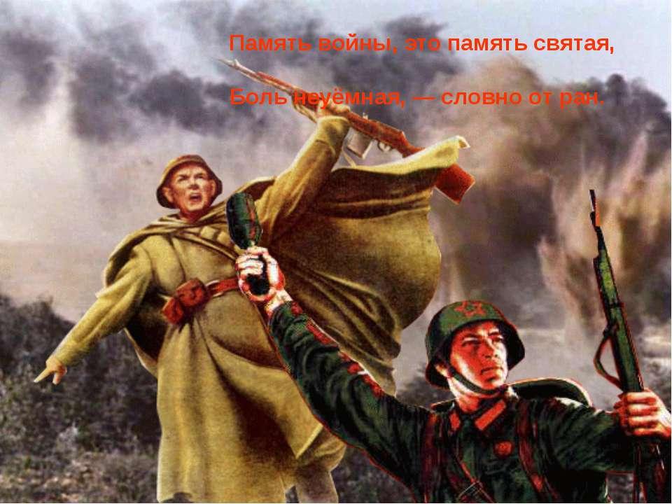Память войны, это память святая, Боль неуёмная, — словно от ран.