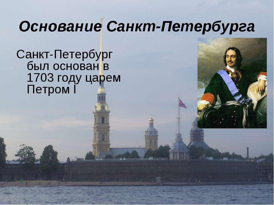 Основание Санкт-Петербурга Санкт-Петербург был основан в 1703 году царем Петр...