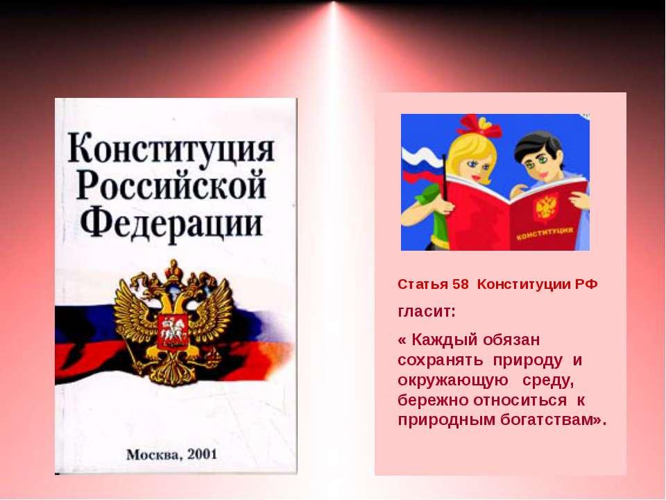 Статья 58 Конституции РФ гласит: « Каждый обязан сохранять природу и окружающ...