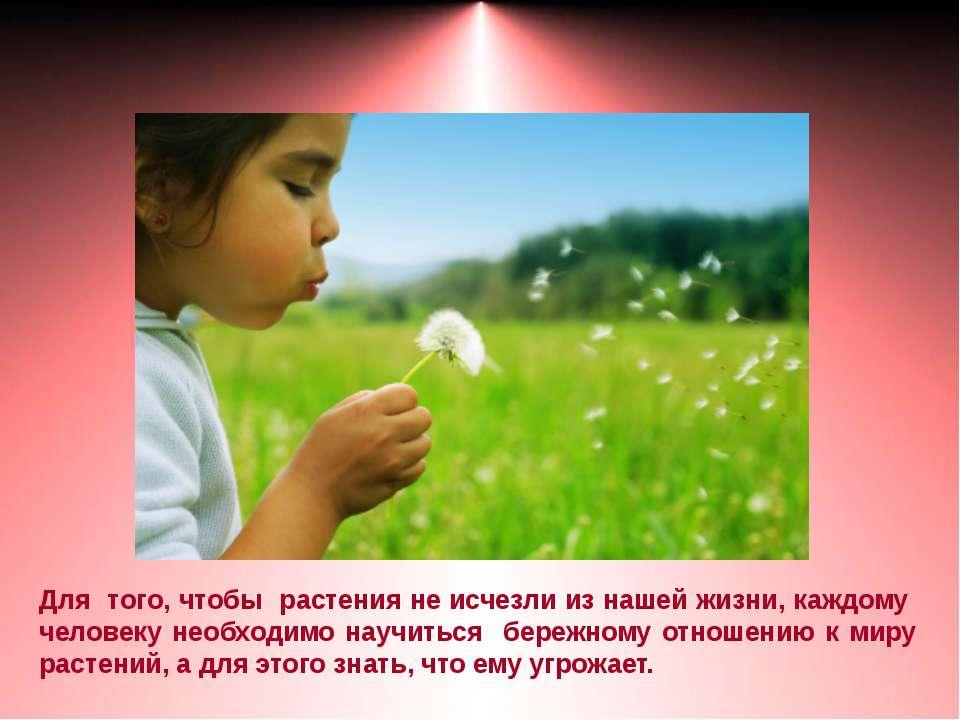 Для того, чтобы растения не исчезли из нашей жизни, каждому человеку необходи...